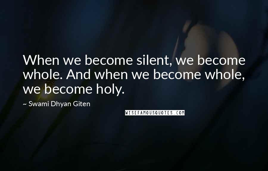 Swami Dhyan Giten quotes: When we become silent, we become whole. And when we become whole, we become holy.
