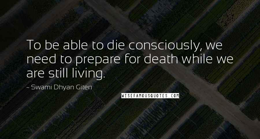 Swami Dhyan Giten quotes: To be able to die consciously, we need to prepare for death while we are still living.