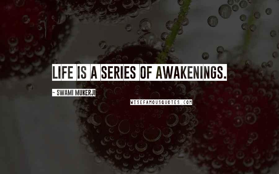 Swami Mukerji quotes: Life is a series of awakenings.