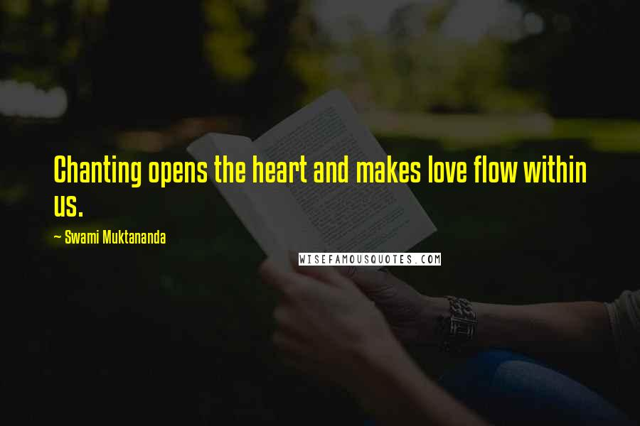 Swami Muktananda quotes: Chanting opens the heart and makes love flow within us.