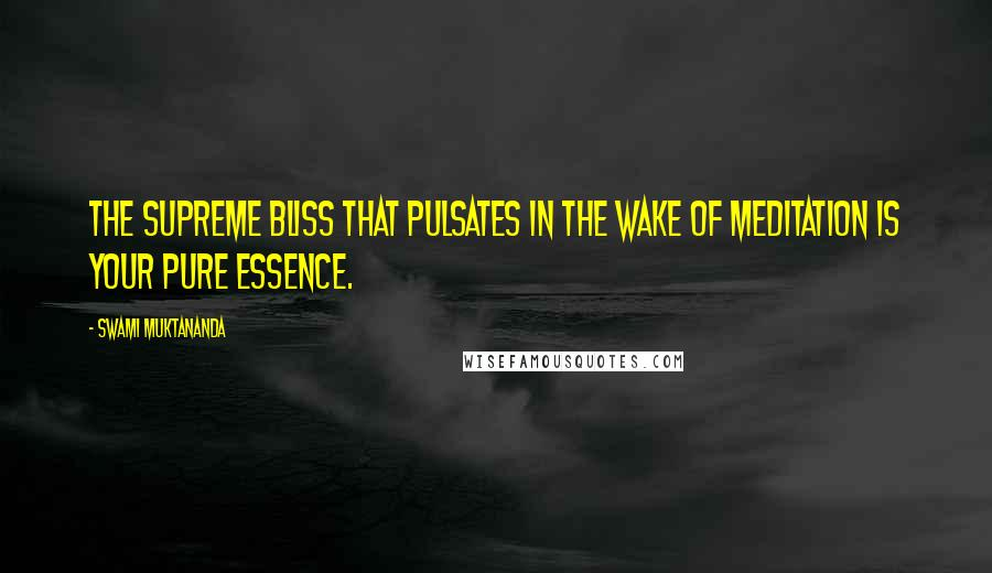 Swami Muktananda quotes: The supreme bliss that pulsates in the wake of meditation is your pure essence.