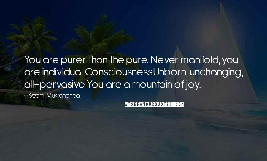 Swami Muktananda quotes: You are purer than the pure. Never manifold, you are individual Consciousness.Unborn, unchanging, all-pervasive You are a mountain of joy.
