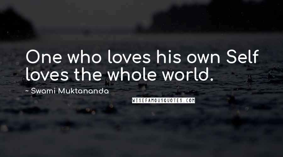 Swami Muktananda quotes: One who loves his own Self loves the whole world.