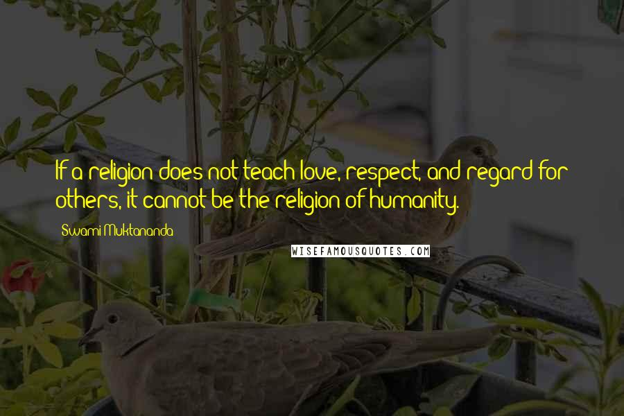Swami Muktananda quotes: If a religion does not teach love, respect, and regard for others, it cannot be the religion of humanity.