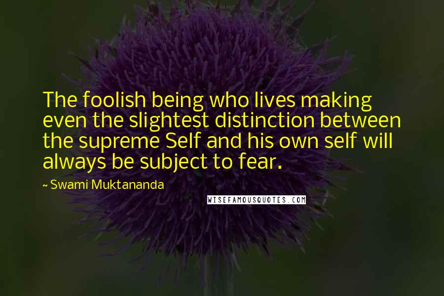 Swami Muktananda quotes: The foolish being who lives making even the slightest distinction between the supreme Self and his own self will always be subject to fear.