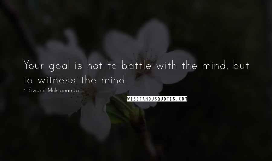 Swami Muktananda quotes: Your goal is not to battle with the mind, but to witness the mind.