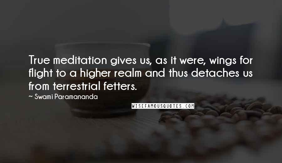 Swami Paramananda quotes: True meditation gives us, as it were, wings for flight to a higher realm and thus detaches us from terrestrial fetters.