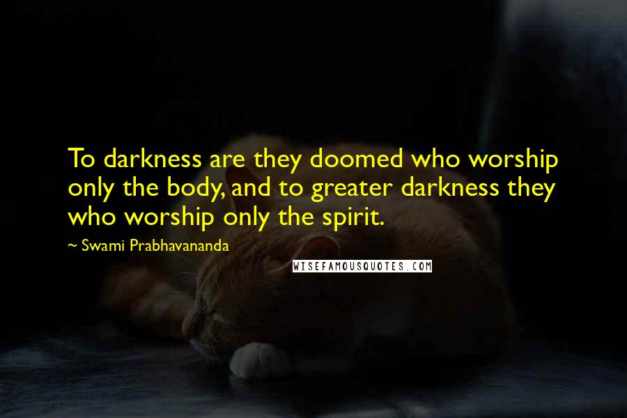 Swami Prabhavananda quotes: To darkness are they doomed who worship only the body, and to greater darkness they who worship only the spirit.