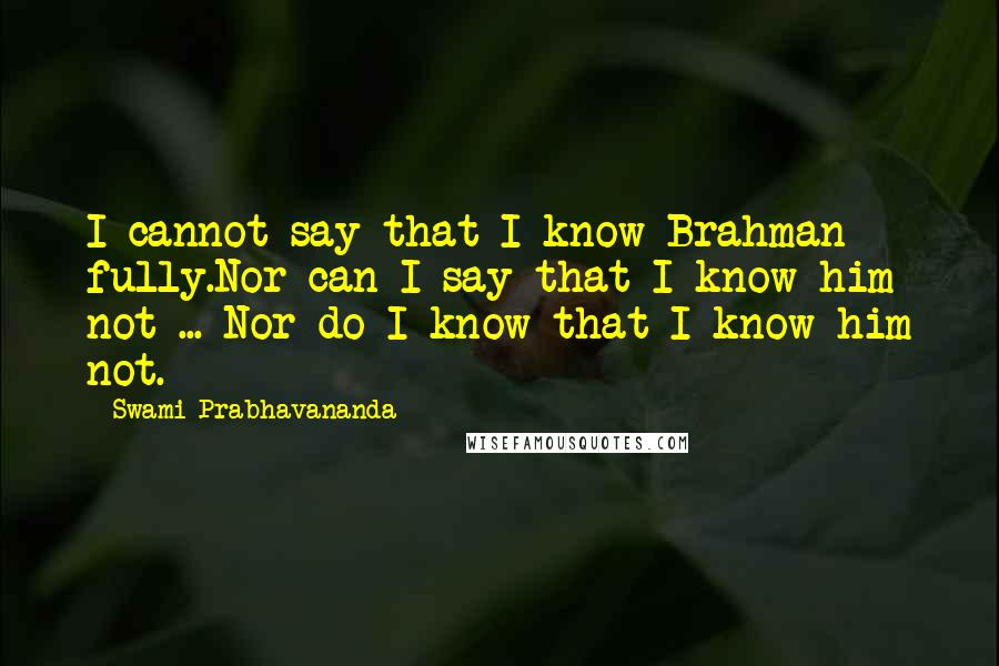 Swami Prabhavananda quotes: I cannot say that I know Brahman fully.Nor can I say that I know him not ... Nor do I know that I know him not.