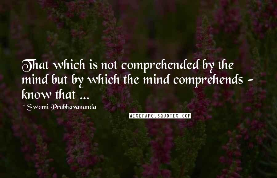 Swami Prabhavananda quotes: That which is not comprehended by the mind but by which the mind comprehends - know that ...