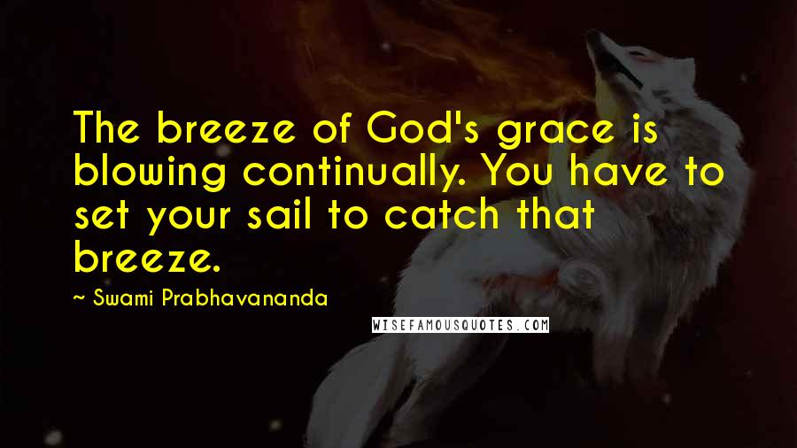 Swami Prabhavananda quotes: The breeze of God's grace is blowing continually. You have to set your sail to catch that breeze.