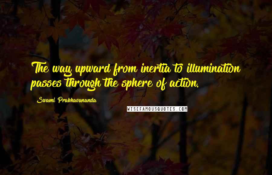 Swami Prabhavananda quotes: The way upward from inertia to illumination passes through the sphere of action.