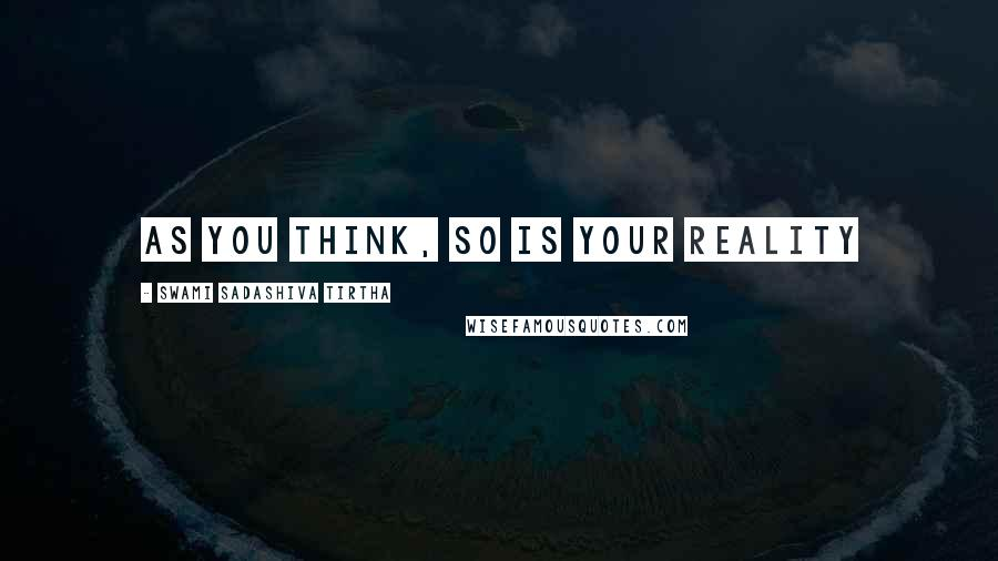 Swami Sadashiva Tirtha quotes: as you think, so is your reality