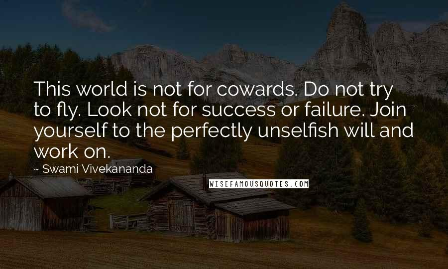 Swami Vivekananda quotes: This world is not for cowards. Do not try to fly. Look not for success or failure. Join yourself to the perfectly unselfish will and work on.