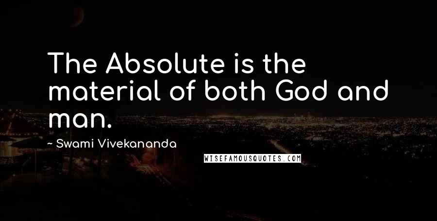 Swami Vivekananda quotes: The Absolute is the material of both God and man.