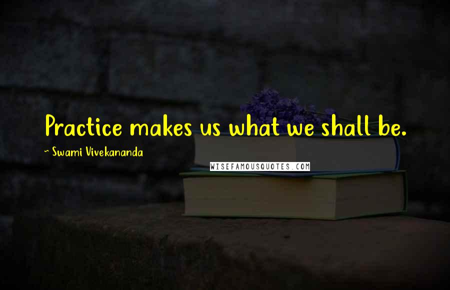Swami Vivekananda quotes: Practice makes us what we shall be.