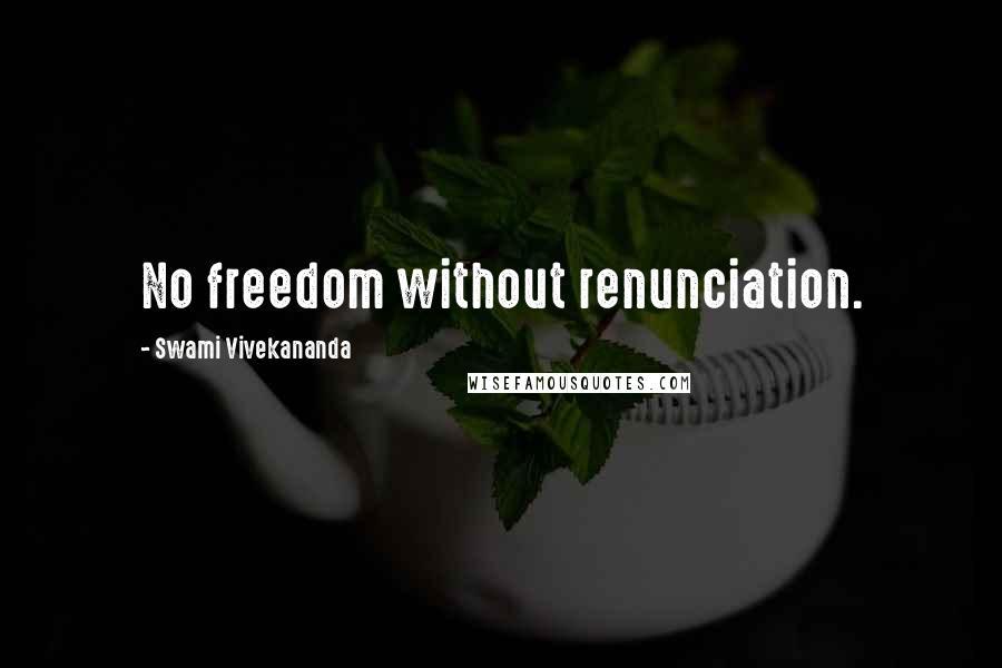 Swami Vivekananda quotes: No freedom without renunciation.