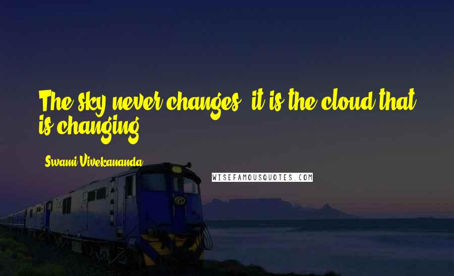 Swami Vivekananda quotes: The sky never changes: it is the cloud that is changing.