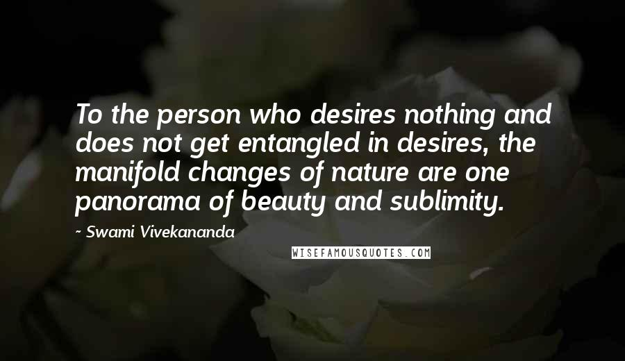Swami Vivekananda quotes: To the person who desires nothing and does not get entangled in desires, the manifold changes of nature are one panorama of beauty and sublimity.