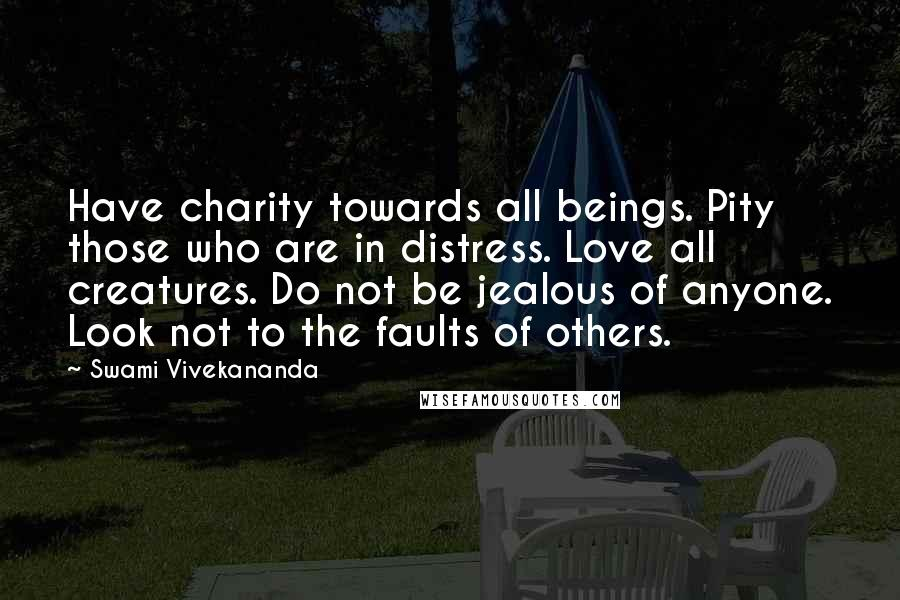 Swami Vivekananda quotes: Have charity towards all beings. Pity those who are in distress. Love all creatures. Do not be jealous of anyone. Look not to the faults of others.