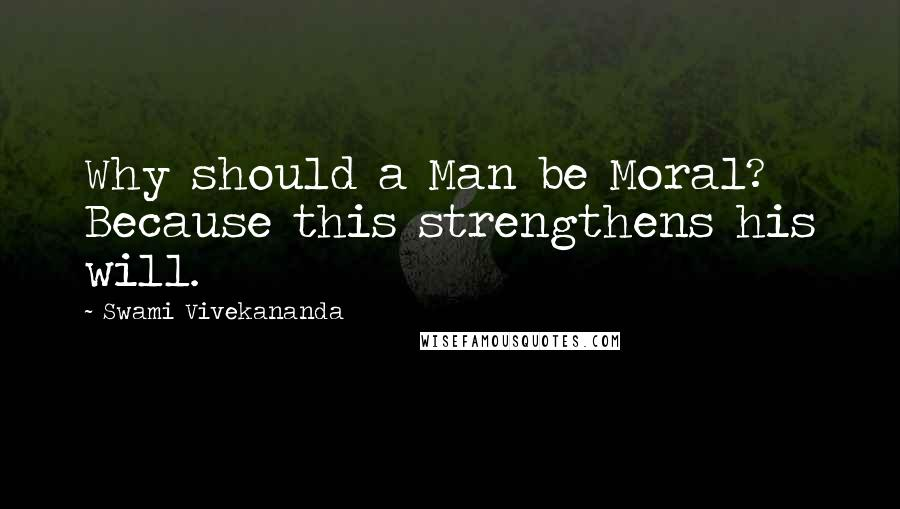 Swami Vivekananda quotes: Why should a Man be Moral? Because this strengthens his will.