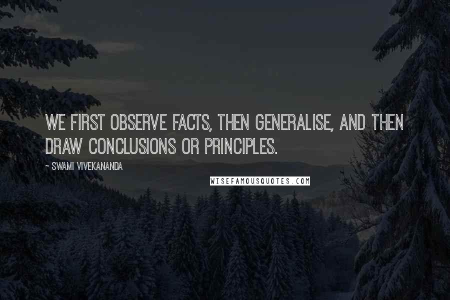 Swami Vivekananda quotes: We first observe facts, then generalise, and then draw conclusions or principles.