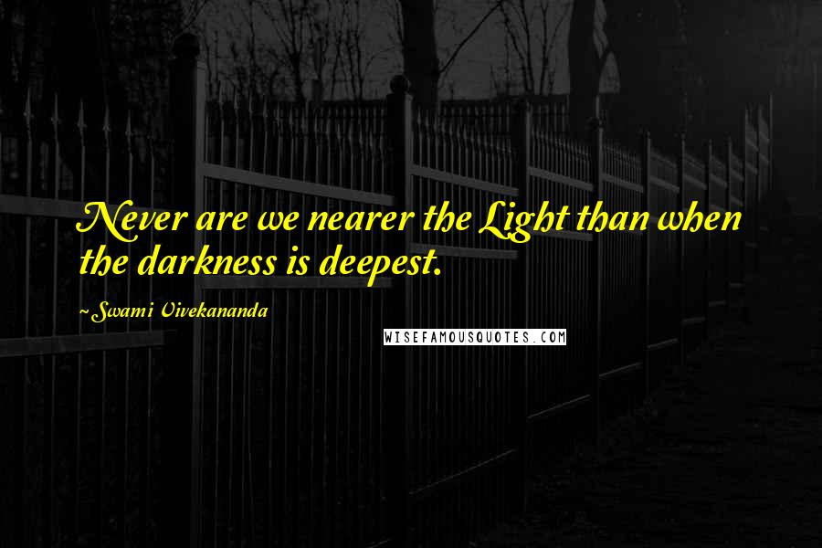 Swami Vivekananda quotes: Never are we nearer the Light than when the darkness is deepest.