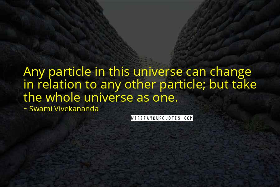 Swami Vivekananda quotes: Any particle in this universe can change in relation to any other particle; but take the whole universe as one.