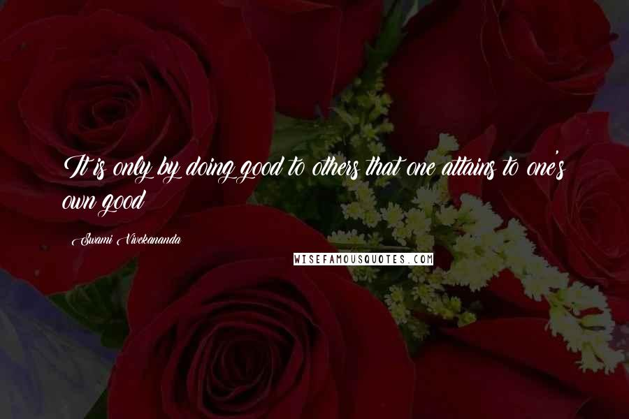 Swami Vivekananda quotes: It is only by doing good to others that one attains to one's own good