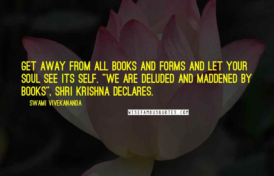 "Swami Vivekananda quotes: Get away from all books and forms and let your soul see its Self. ""We are deluded and maddened by books"", Shri Krishna declares."