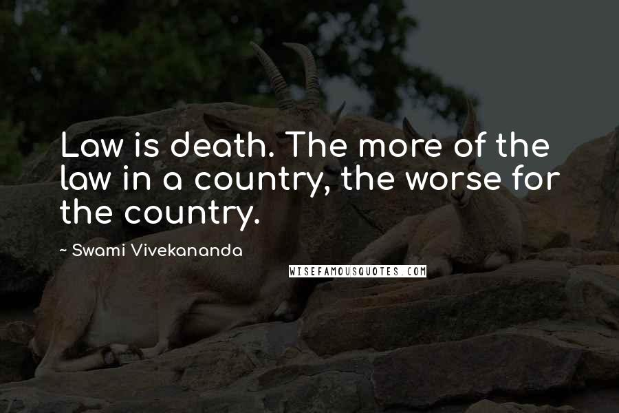 Swami Vivekananda quotes: Law is death. The more of the law in a country, the worse for the country.