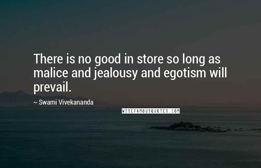 Swami Vivekananda quotes: There is no good in store so long as malice and jealousy and egotism will prevail.