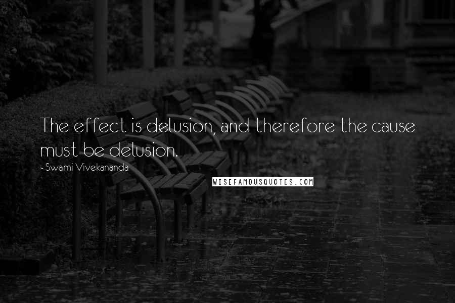 Swami Vivekananda quotes: The effect is delusion, and therefore the cause must be delusion.