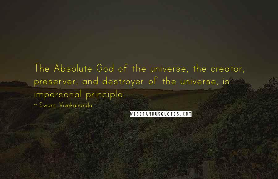 Swami Vivekananda quotes: The Absolute God of the universe, the creator, preserver, and destroyer of the universe, is impersonal principle.