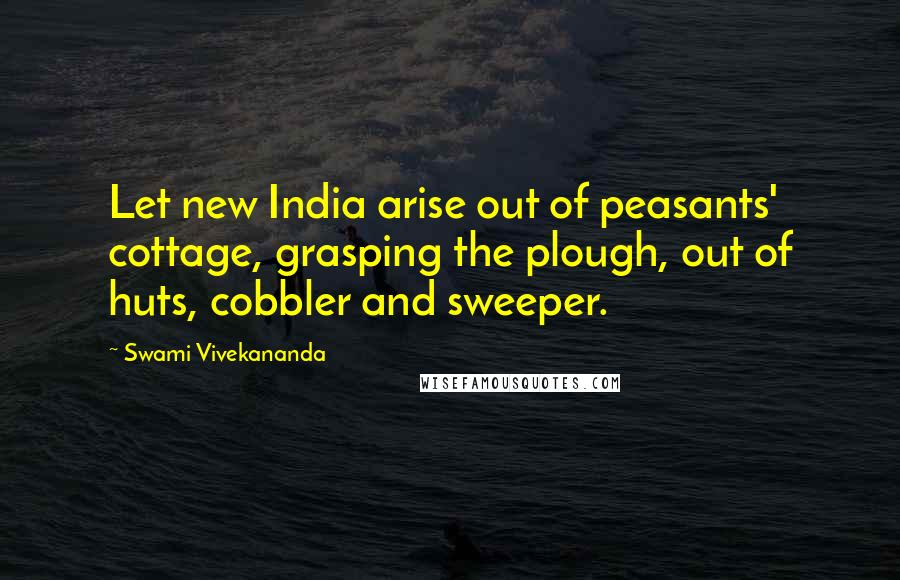 Swami Vivekananda quotes: Let new India arise out of peasants' cottage, grasping the plough, out of huts, cobbler and sweeper.