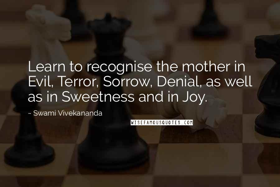 Swami Vivekananda quotes: Learn to recognise the mother in Evil, Terror, Sorrow, Denial, as well as in Sweetness and in Joy.