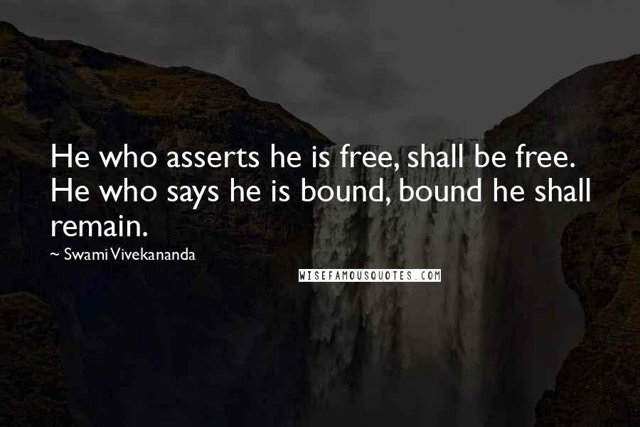 Swami Vivekananda quotes: He who asserts he is free, shall be free. He who says he is bound, bound he shall remain.