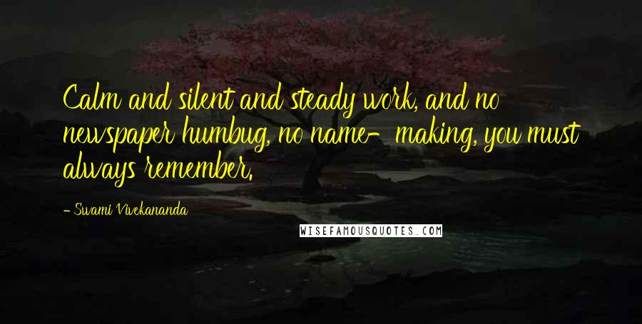 Swami Vivekananda quotes: Calm and silent and steady work, and no newspaper humbug, no name-making, you must always remember.