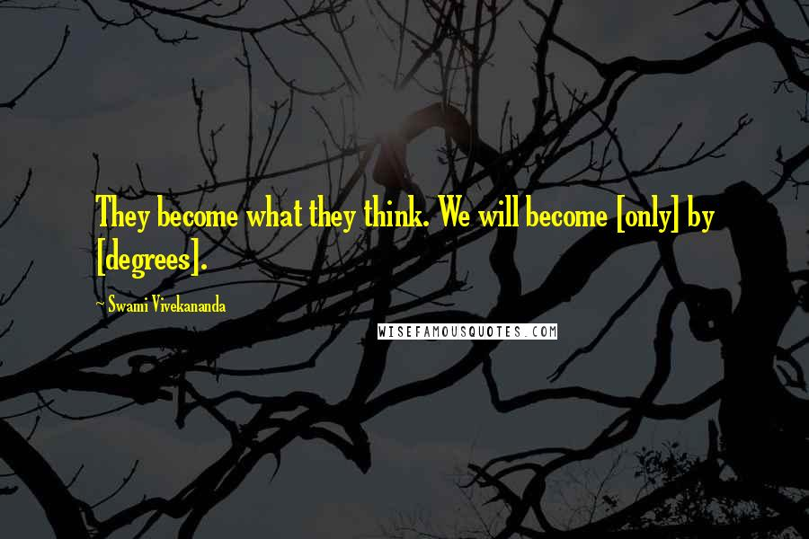 Swami Vivekananda quotes: They become what they think. We will become [only] by [degrees].