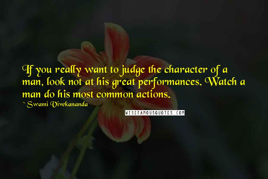 Swami Vivekananda quotes: If you really want to judge the character of a man, look not at his great performances. Watch a man do his most common actions.
