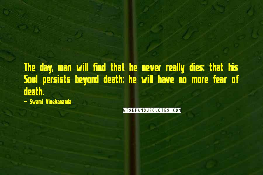 Swami Vivekananda quotes: The day, man will find that he never really dies; that his Soul persists beyond death; he will have no more fear of death.