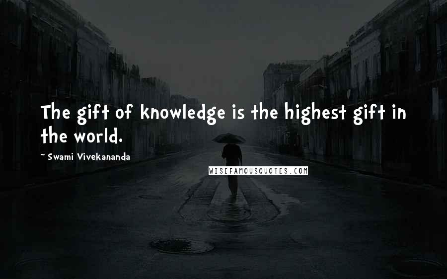 Swami Vivekananda quotes: The gift of knowledge is the highest gift in the world.