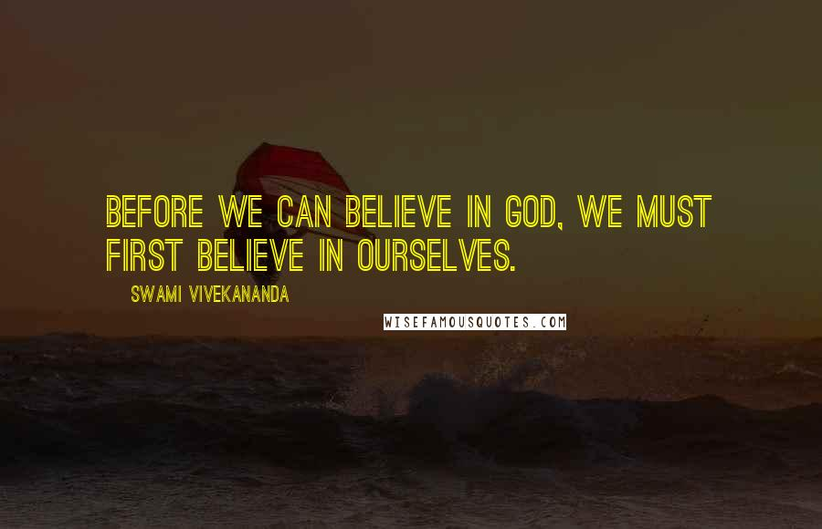 Swami Vivekananda quotes: Before we can believe in God, we must first believe in ourselves.