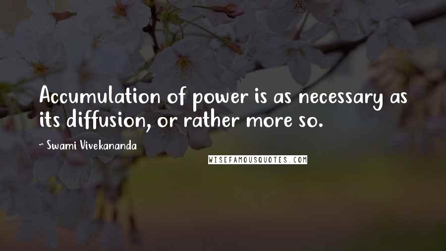 Swami Vivekananda quotes: Accumulation of power is as necessary as its diffusion, or rather more so.