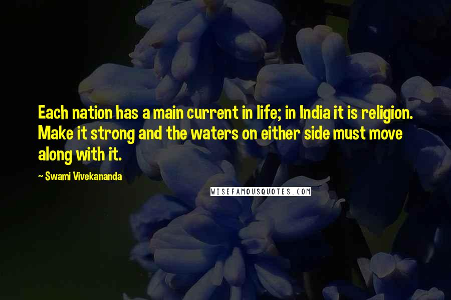 Swami Vivekananda quotes: Each nation has a main current in life; in India it is religion. Make it strong and the waters on either side must move along with it.