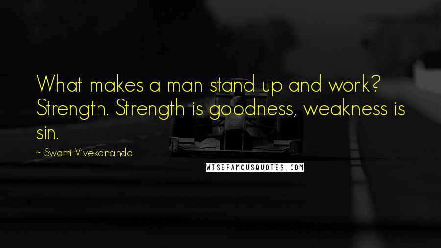 Swami Vivekananda quotes: What makes a man stand up and work? Strength. Strength is goodness, weakness is sin.