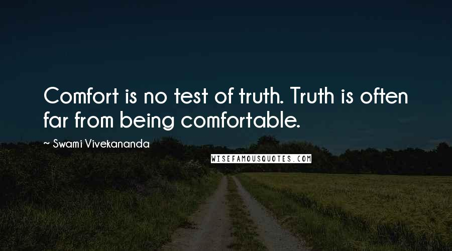 Swami Vivekananda quotes: Comfort is no test of truth. Truth is often far from being comfortable.