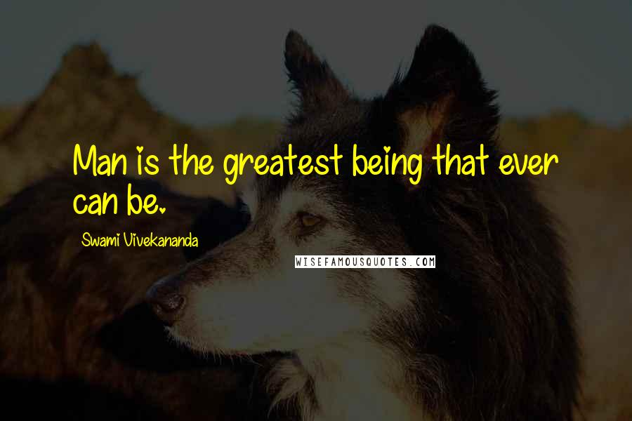 Swami Vivekananda quotes: Man is the greatest being that ever can be.