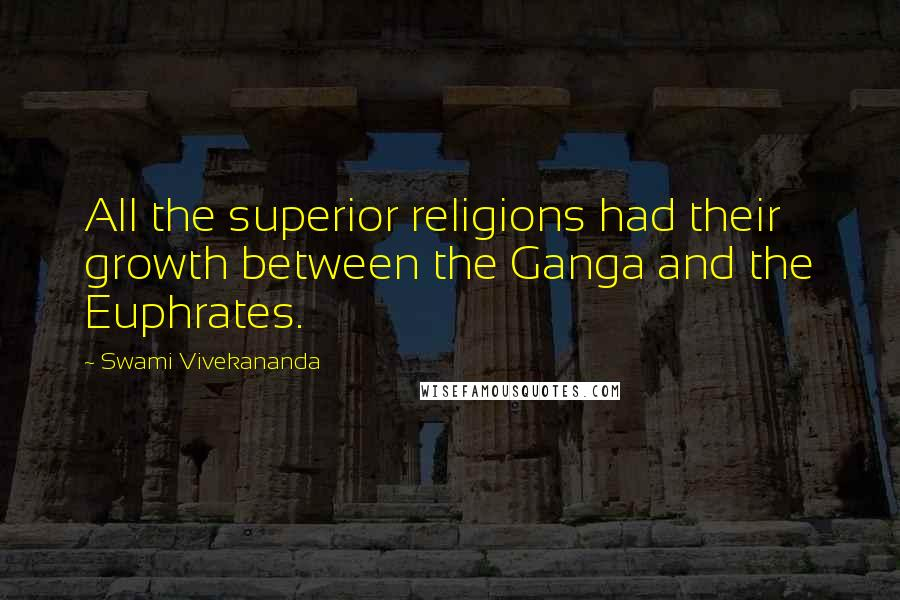 Swami Vivekananda quotes: All the superior religions had their growth between the Ganga and the Euphrates.
