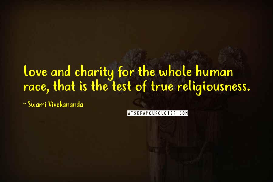 Swami Vivekananda quotes: Love and charity for the whole human race, that is the test of true religiousness.